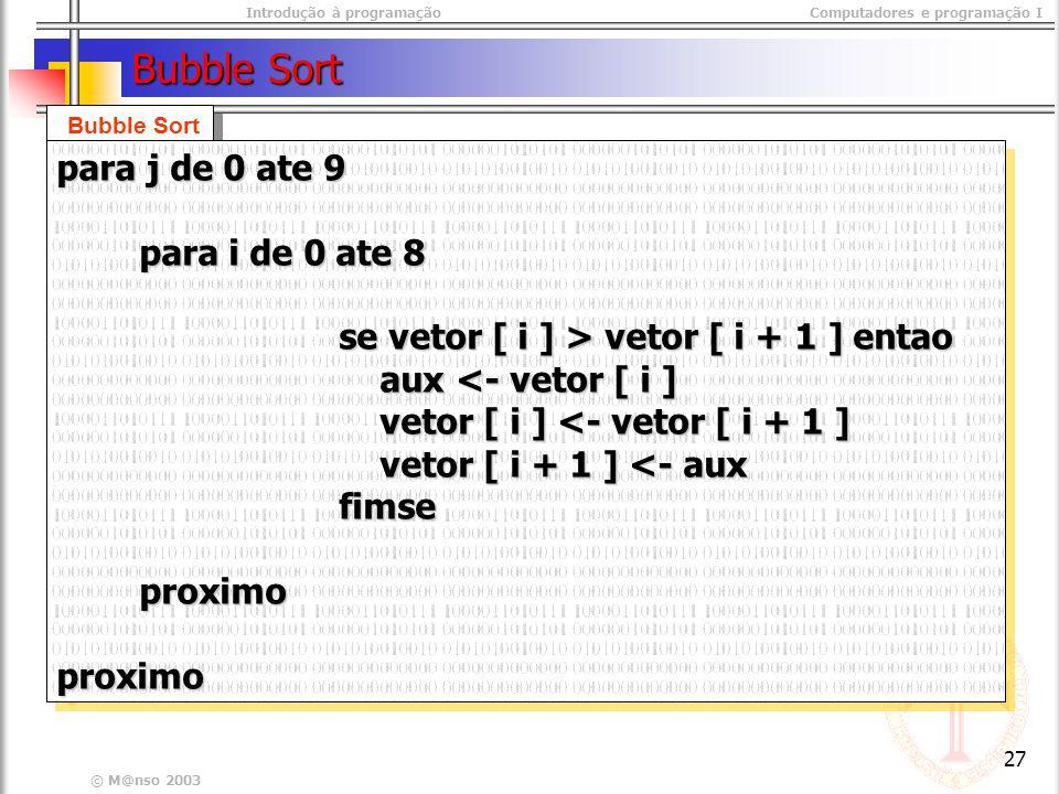 Introdução à programaçãoComputadores e programação I © M@nso 2003 27 Bubble Sort para j de 0 ate 9 para i de 0 ate 8 para i de 0 ate 8 se vetor [ i ] > vetor [ i + 1 ] entao se vetor [ i ] > vetor [ i + 1 ] entao aux <- vetor [ i ] aux <- vetor [ i ] vetor [ i ] <- vetor [ i + 1 ] vetor [ i ] <- vetor [ i + 1 ] vetor [ i + 1 ] <- aux vetor [ i + 1 ] <- aux fimse fimse proximo proximoproximo para j de 0 ate 9 para i de 0 ate 8 para i de 0 ate 8 se vetor [ i ] > vetor [ i + 1 ] entao se vetor [ i ] > vetor [ i + 1 ] entao aux <- vetor [ i ] aux <- vetor [ i ] vetor [ i ] <- vetor [ i + 1 ] vetor [ i ] <- vetor [ i + 1 ] vetor [ i + 1 ] <- aux vetor [ i + 1 ] <- aux fimse fimse proximo proximoproximo