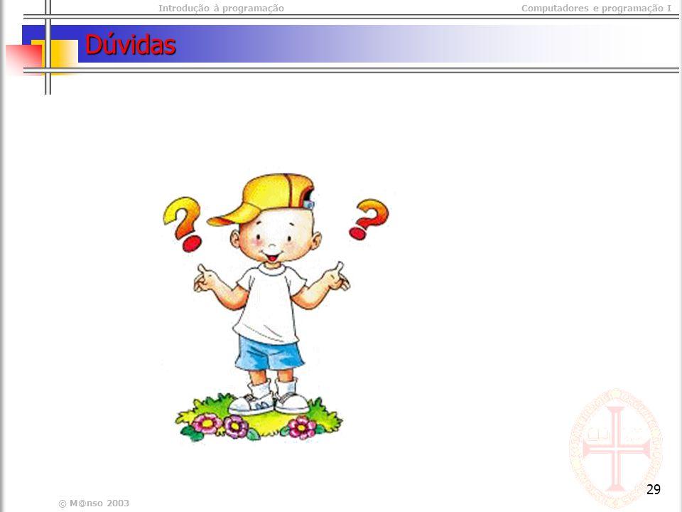 Introdução à programaçãoComputadores e programação I © M@nso 2003 29 Dúvidas