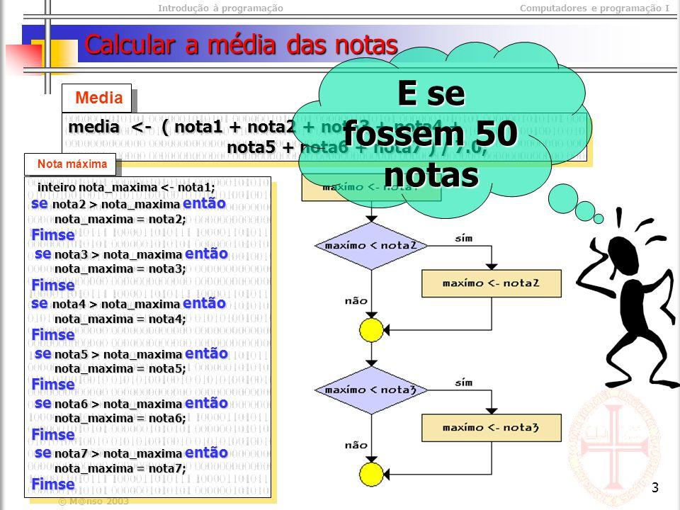 Introdução à programaçãoComputadores e programação I © M@nso 2003 3 Calcular a média das notas Media media <- ( nota1 + nota2 + nota3 + nota4 + nota5 + nota6 + nota7 ) / 7.0; nota5 + nota6 + nota7 ) / 7.0; media <- ( nota1 + nota2 + nota3 + nota4 + nota5 + nota6 + nota7 ) / 7.0; nota5 + nota6 + nota7 ) / 7.0; Nota máxima inteiro nota_maxima <- nota1; inteiro nota_maxima <- nota1; se nota2 > nota_maxima então nota_maxima = nota2; nota_maxima = nota2;Fimse se nota3 > nota_maxima então se nota3 > nota_maxima então nota_maxima = nota3; nota_maxima = nota3;Fimse se nota4 > nota_maxima então nota_maxima = nota4; nota_maxima = nota4;Fimse se nota5 > nota_maxima então se nota5 > nota_maxima então nota_maxima = nota5; nota_maxima = nota5;Fimse se nota6 > nota_maxima então se nota6 > nota_maxima então nota_maxima = nota6; nota_maxima = nota6;Fimse se nota7 > nota_maxima então se nota7 > nota_maxima então nota_maxima = nota7; nota_maxima = nota7;Fimse inteiro nota_maxima <- nota1; inteiro nota_maxima <- nota1; se nota2 > nota_maxima então nota_maxima = nota2; nota_maxima = nota2;Fimse se nota3 > nota_maxima então se nota3 > nota_maxima então nota_maxima = nota3; nota_maxima = nota3;Fimse se nota4 > nota_maxima então nota_maxima = nota4; nota_maxima = nota4;Fimse se nota5 > nota_maxima então se nota5 > nota_maxima então nota_maxima = nota5; nota_maxima = nota5;Fimse se nota6 > nota_maxima então se nota6 > nota_maxima então nota_maxima = nota6; nota_maxima = nota6;Fimse se nota7 > nota_maxima então se nota7 > nota_maxima então nota_maxima = nota7; nota_maxima = nota7;Fimse E se fossem 50 notas