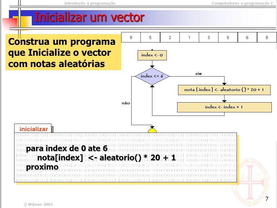 Introdução à programaçãoComputadores e programação I © M@nso 2003 7 Inicializar um vector Construa um programa que Inicialize o vector com notas aleatórias inicializar para index de 0 ate 6 para index de 0 ate 6 nota[index] <- aleatorio() * 20 + 1 nota[index] <- aleatorio() * 20 + 1 proximo proximo para index de 0 ate 6 para index de 0 ate 6 nota[index] <- aleatorio() * 20 + 1 nota[index] <- aleatorio() * 20 + 1 proximo proximo