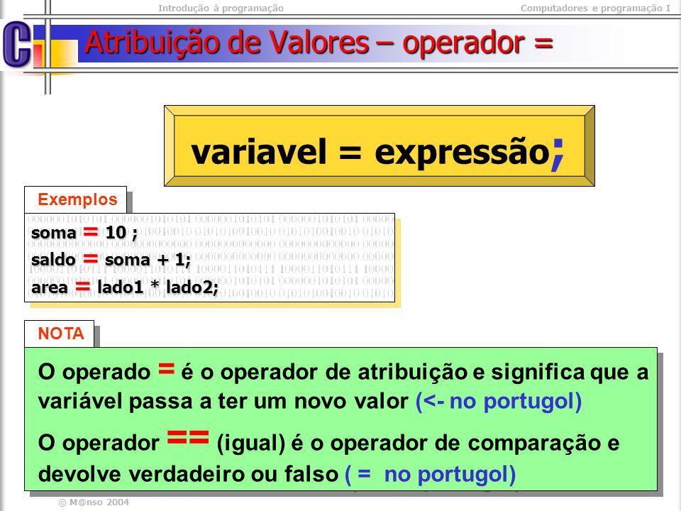 Introdução à programaçãoComputadores e programação I © M@nso 2004 Atribuição de Valores – operador = NOTA O operado = é o operador de atribuição e sig