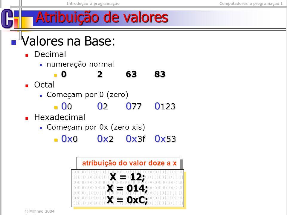Introdução à programaçãoComputadores e programação I © M@nso 2004 Atribuição de valores Valores na Base: Decimal numeração normal 026383 026383 Octal