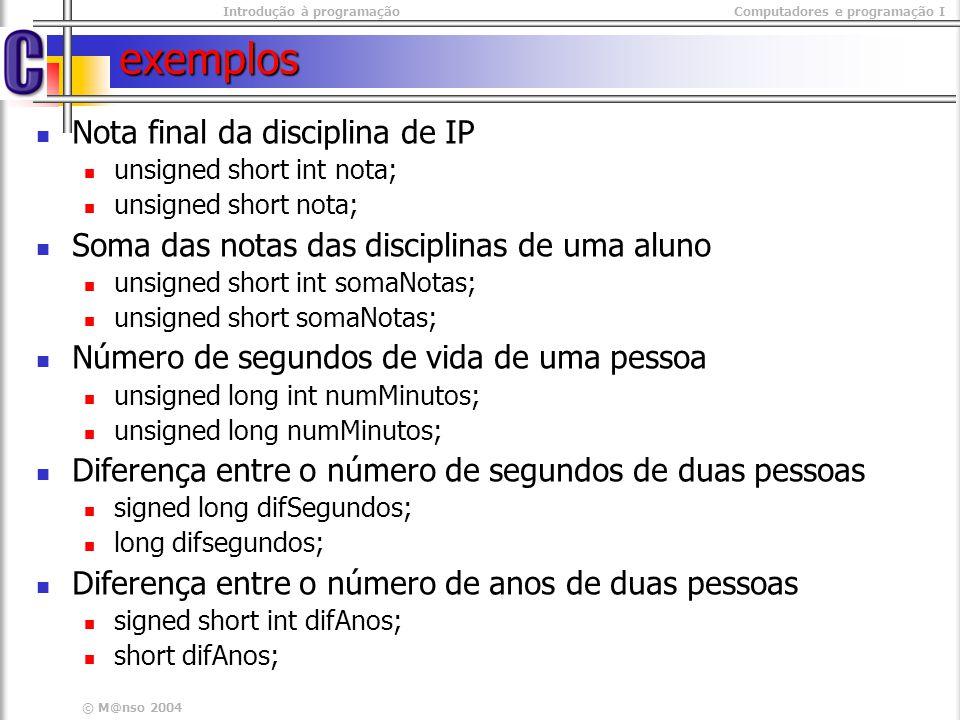 Introdução à programaçãoComputadores e programação I © M@nso 2004 exemplos Nota final da disciplina de IP unsigned short int nota; unsigned short nota