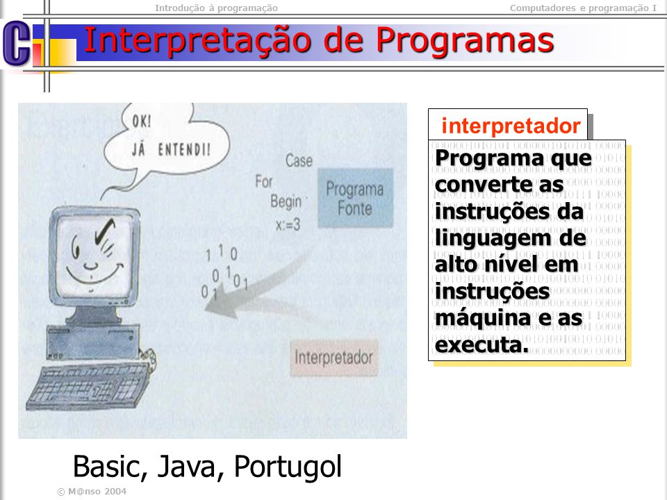 Introdução à programaçãoComputadores e programação I © M@nso 2004 Atribuição de valores Valores na Base: Decimal numeração normal 026383 026383 Octal Começam por 0 (zero) 0 0 0 2 0 77 0 123 0 0 0 2 0 77 0 123 Hexadecimal Começam por 0x (zero xis) 0x 0 0x 2 0x 3f 0x 53 0x 0 0x 2 0x 3f 0x 53 atribuição do valor doze a x X = 12; X = 014; X = 0xC; X = 12; X = 014; X = 0xC;