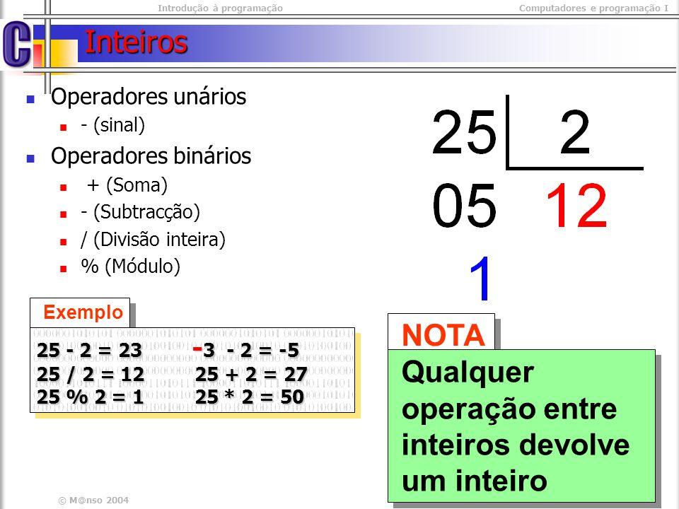 © M@nso 2004 Inteiros Operadores unários - (sinal) Operadores binários + (Soma) - (Subtracção) / (Divisão inteira) % (Módulo) NOTA Qualquer operação e