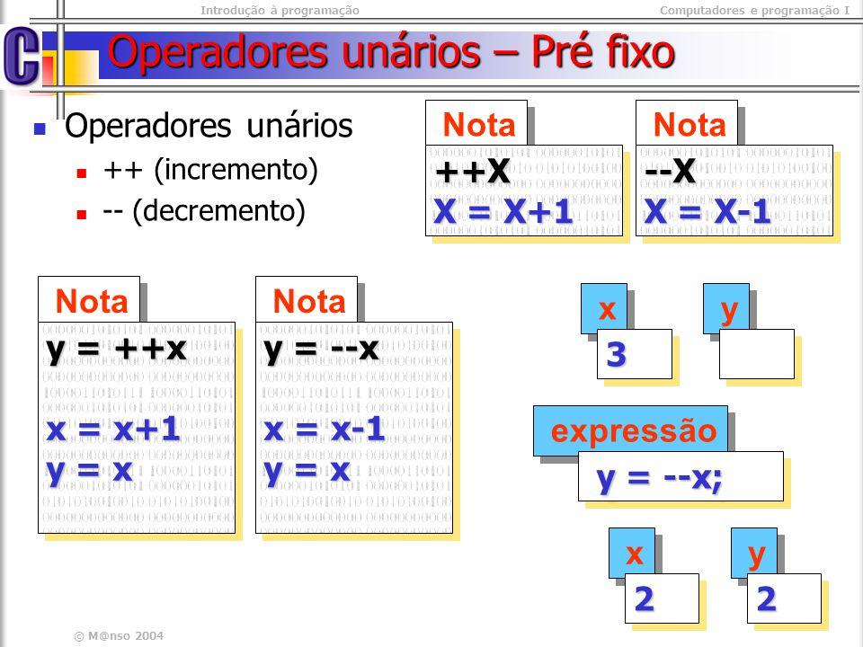 Introdução à programaçãoComputadores e programação I © M@nso 2004 Operadores unários – Pré fixo Operadores unários ++ (incremento) -- (decremento) Not