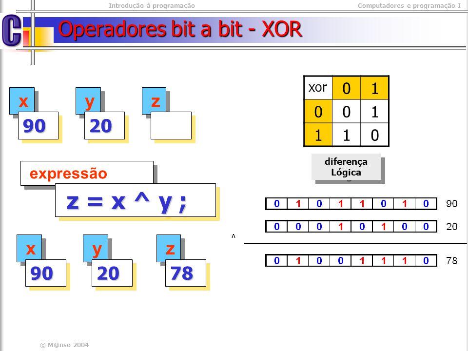 Introdução à programaçãoComputadores e programação I © M@nso 2004 Operadores bit a bit - XOR x x 9090 y y 2020 expressão z = x ^ y ; z = x ^ y ; x x 9