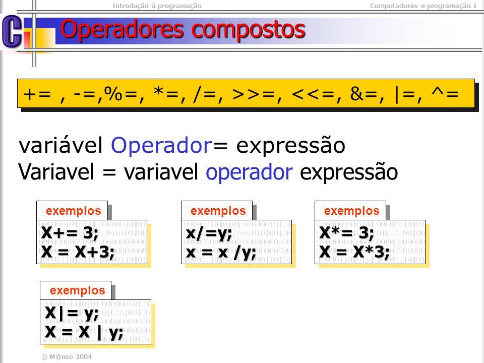 Introdução à programaçãoComputadores e programação I © M@nso 2004 Operadores compostos +=, -=,%=, *=, /=, >>=, <<=, &=, |=, ^= variável Operador= expr