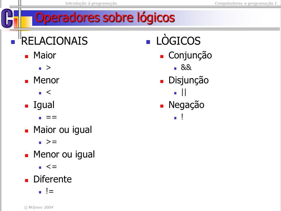 Introdução à programaçãoComputadores e programação I © M@nso 2004 Operadores sobre lógicos RELACIONAIS Maior > Menor < Igual == Maior ou igual >= Meno