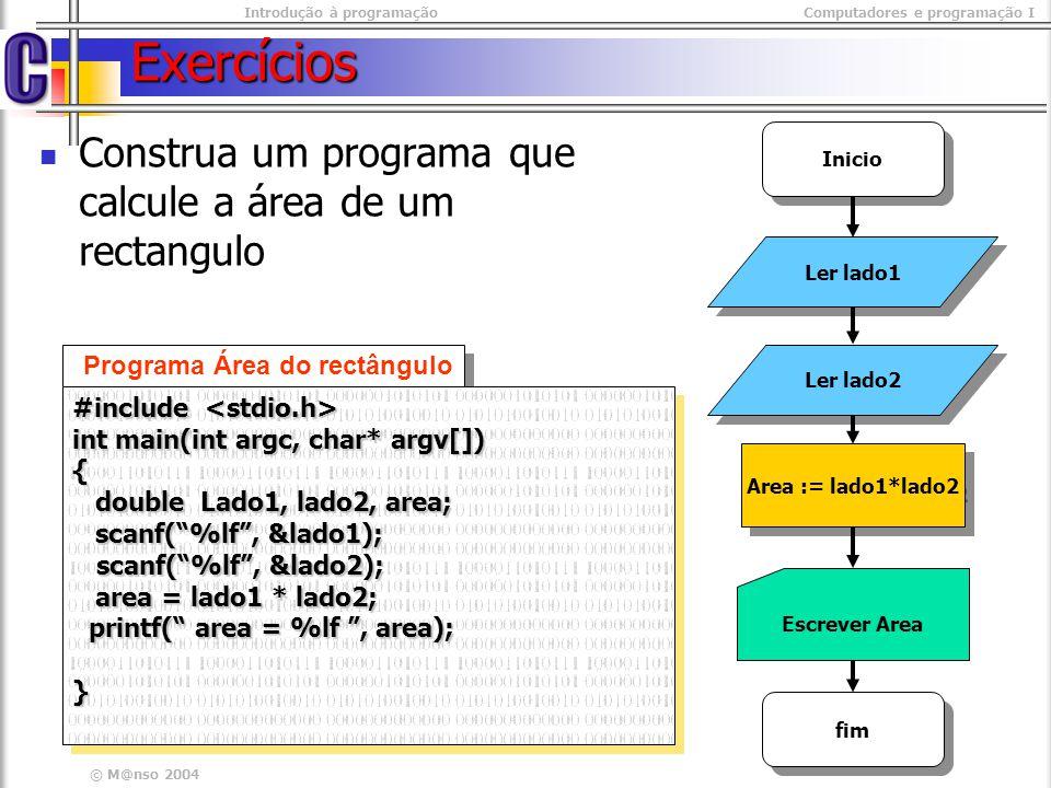 Introdução à programaçãoComputadores e programação I © M@nso 2004 Exercícios Construa um programa que calcule a área de um rectangulo Ler lado1 Area :