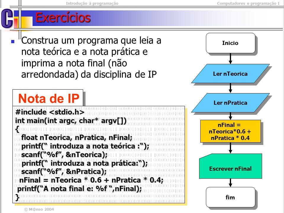 Introdução à programaçãoComputadores e programação I © M@nso 2004 Exercícios Construa um programa que leia a nota teórica e a nota prática e imprima a