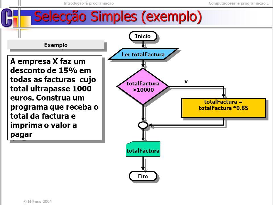Introdução à programaçãoComputadores e programação I © M@nso 2004 Selecção Simples (exemplo) A empresa X faz um desconto de 15% em todas as facturas c