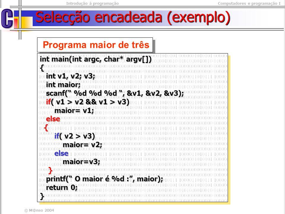Introdução à programaçãoComputadores e programação I © M@nso 2004 Selecção encadeada (exemplo) Programa maior de três int main(int argc, char* argv[])