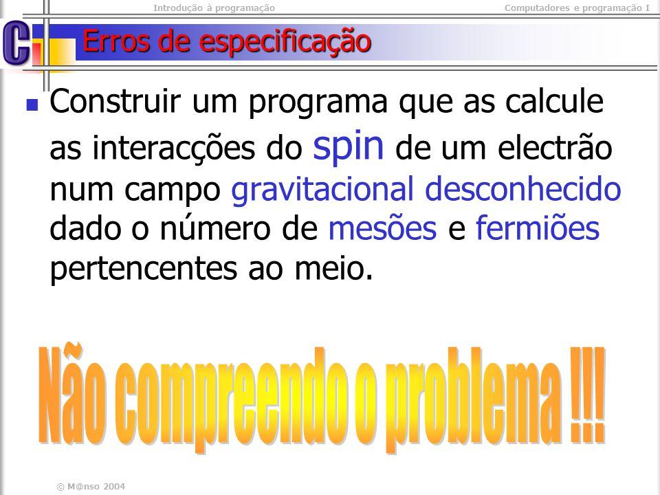 Introdução à programaçãoComputadores e programação I © M@nso 2004 Erros de especificação Construir um programa que as calcule as interacções do spin d