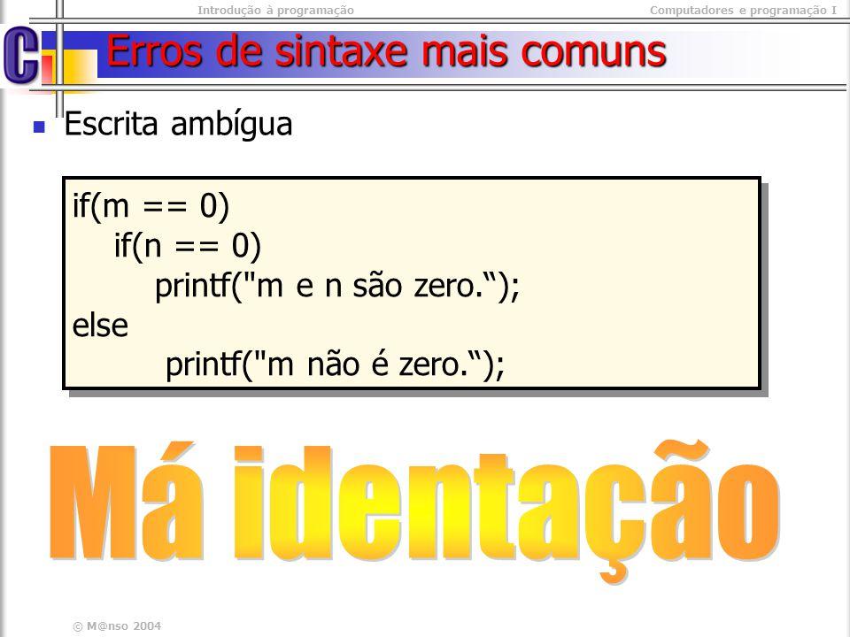 Introdução à programaçãoComputadores e programação I © M@nso 2004 Erros de sintaxe mais comuns Escrita ambígua if(m == 0) if(n == 0) printf(