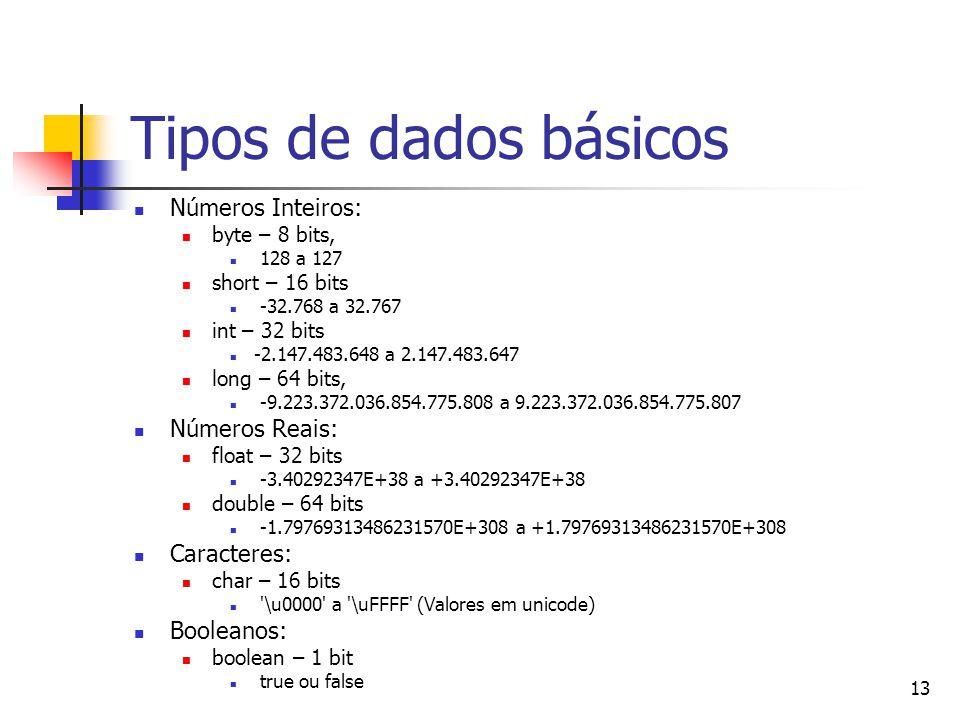 13 Tipos de dados básicos Números Inteiros: byte – 8 bits, 128 a 127 short – 16 bits -32.768 a 32.767 int – 32 bits -2.147.483.648 a 2.147.483.647 long – 64 bits, -9.223.372.036.854.775.808 a 9.223.372.036.854.775.807 Números Reais: float – 32 bits -3.40292347E+38 a +3.40292347E+38 double – 64 bits -1.79769313486231570E+308 a +1.79769313486231570E+308 Caracteres: char – 16 bits \u0000 a \uFFFF (Valores em unicode) Booleanos: boolean – 1 bit true ou false