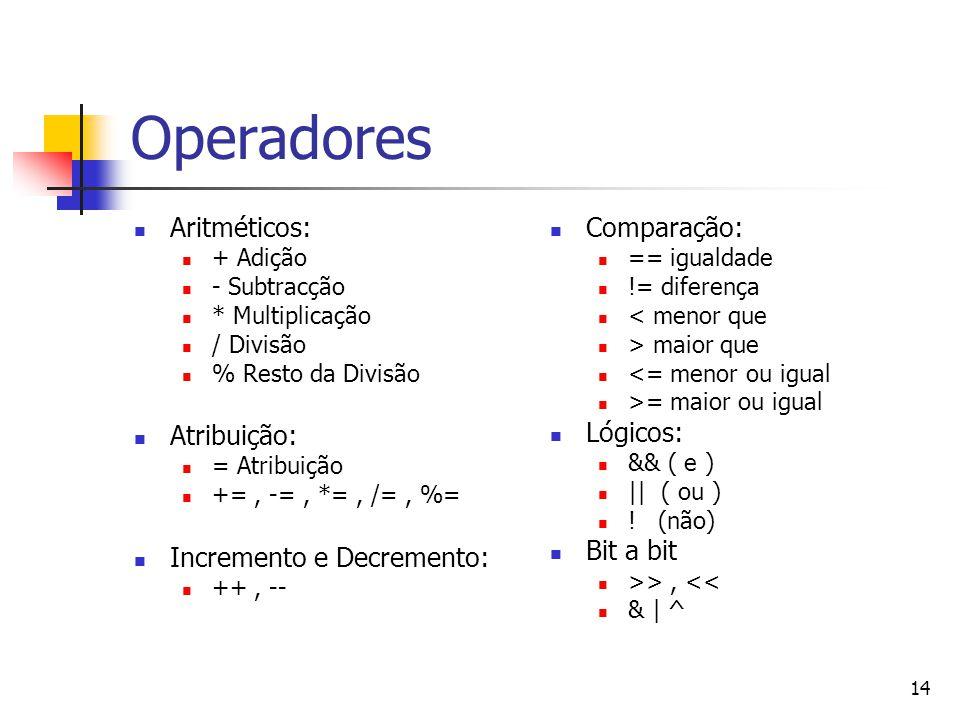 14 Operadores Aritméticos: + Adição - Subtracção * Multiplicação / Divisão % Resto da Divisão Atribuição: = Atribuição +=, -=, *=, /=, %= Incremento e Decremento: ++, -- Comparação: == igualdade != diferença < menor que > maior que <= menor ou igual >= maior ou igual Lógicos: && ( e ) || ( ou ) .