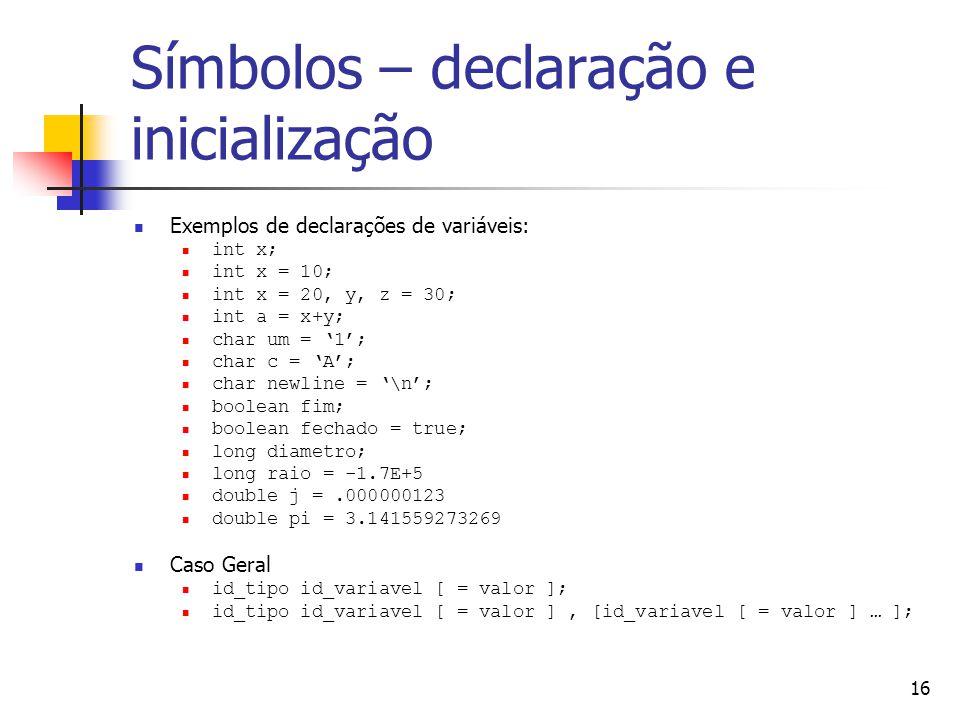 16 Símbolos – declaração e inicialização Exemplos de declarações de variáveis: int x; int x = 10; int x = 20, y, z = 30; int a = x+y; char um = 1; char c = A; char newline = \n; boolean fim; boolean fechado = true; long diametro; long raio = -1.7E+5 double j =.000000123 double pi = 3.141559273269 Caso Geral id_tipo id_variavel [ = valor ]; id_tipo id_variavel [ = valor ], [id_variavel [ = valor ] … ];