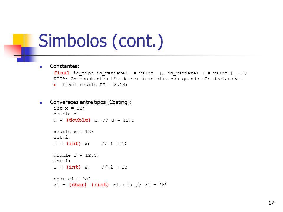 17 Simbolos (cont.) Constantes: final id_tipo id_variavel = valor [, id_variavel [ = valor ] … ]; NOTA: As constantes têm de ser inicializadas quando são declaradas final double PI = 3.14; Conversões entre tipos (Casting): int x = 12; double d; d = (double) x; // d = 12.0 double x = 12; int i; i = (int) x; // i = 12 double x = 12.5; int i; i = (int) x; // i = 12 char c1 = a c1 = (char) ((int) c1 + 1) // c1 = b