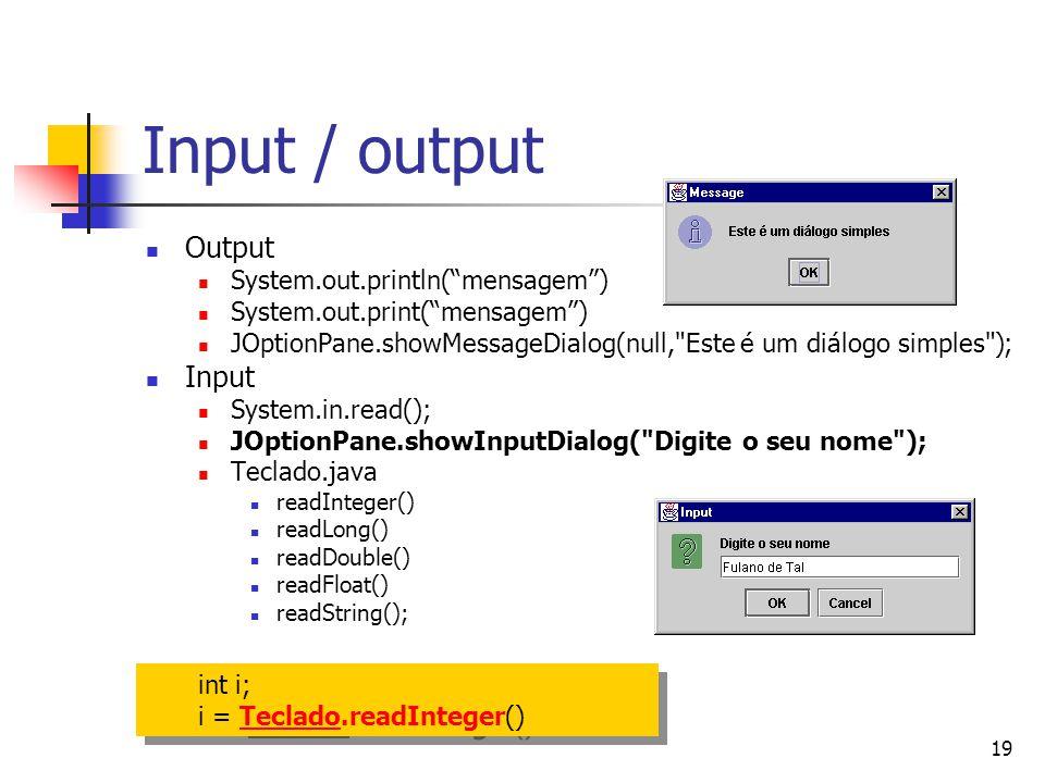 19 Input / output Output System.out.println(mensagem) System.out.print(mensagem) JOptionPane.showMessageDialog(null, Este é um diálogo simples ); Input System.in.read(); JOptionPane.showInputDialog( Digite o seu nome ); Teclado.java readInteger() readLong() readDouble() readFloat() readString(); int i; i = Teclado.readInteger()Teclado int i; i = Teclado.readInteger()Teclado