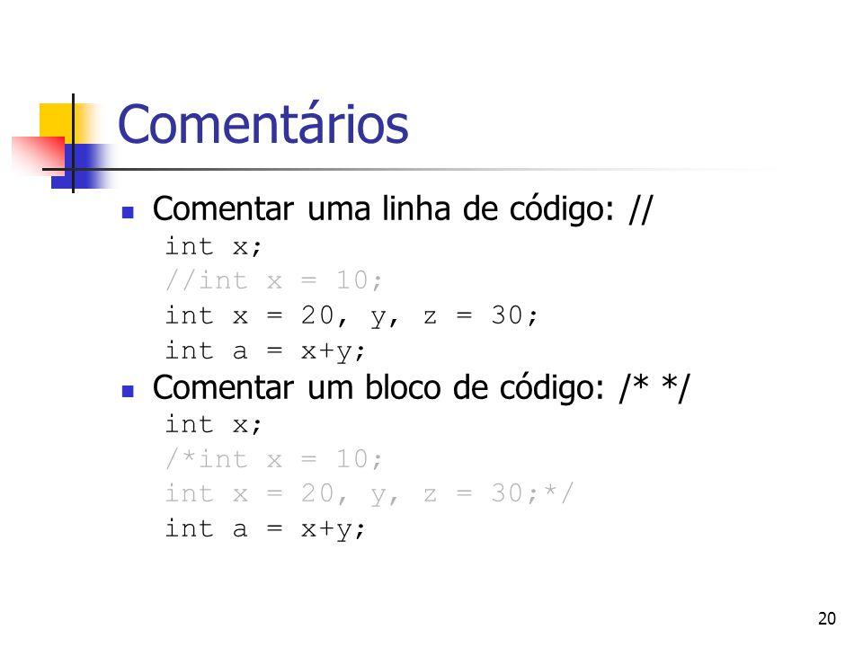 20 Comentários Comentar uma linha de código: // int x; //int x = 10; int x = 20, y, z = 30; int a = x+y; Comentar um bloco de código: /* */ int x; /*int x = 10; int x = 20, y, z = 30;*/ int a = x+y;