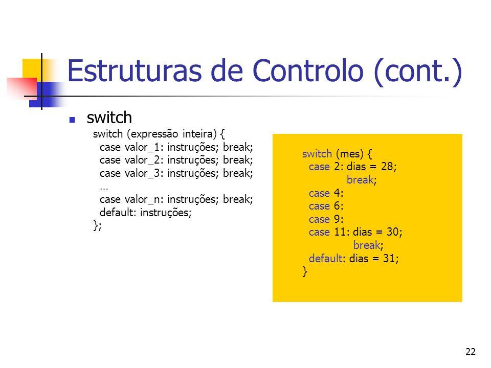 22 Estruturas de Controlo (cont.) switch switch (expressão inteira) { case valor_1: instruções; break; case valor_2: instruções; break; case valor_3: instruções; break; … case valor_n: instruções; break; default: instruções; }; switch (mes) { case 2: dias = 28; break; case 4: case 6: case 9: case 11: dias = 30; break; default: dias = 31; }
