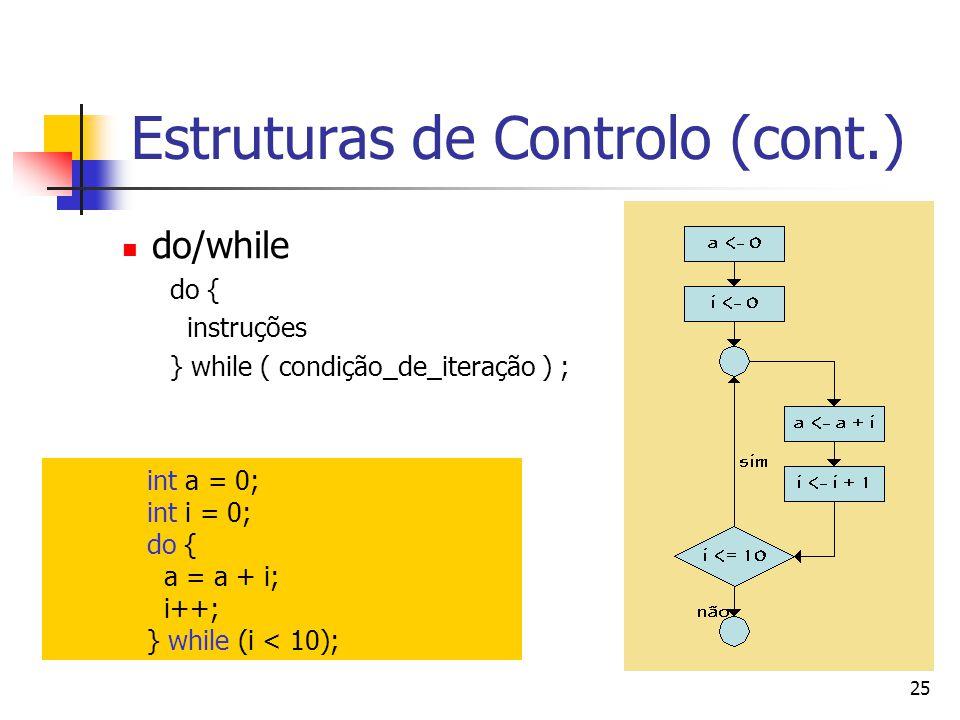 25 Estruturas de Controlo (cont.) do/while do { instruções } while ( condição_de_iteração ) ; int a = 0; int i = 0; do { a = a + i; i++; } while (i < 10);