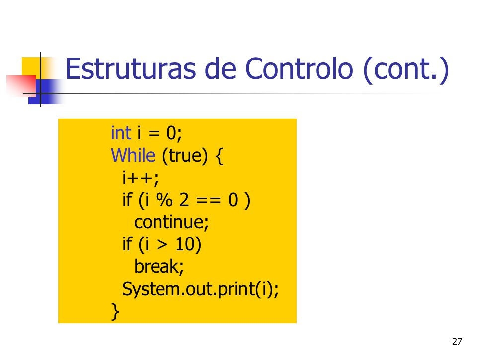 27 Estruturas de Controlo (cont.) int i = 0; While (true) { i++; if (i % 2 == 0 ) continue; if (i > 10) break; System.out.print(i); }
