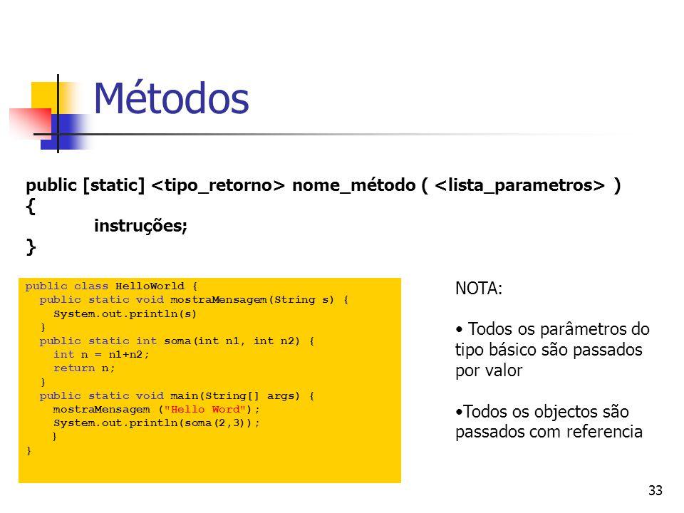 33 Métodos public class HelloWorld { public static void mostraMensagem(String s) { System.out.println(s) } public static int soma(int n1, int n2) { int n = n1+n2; return n; } public static void main(String[] args) { mostraMensagem ( Hello Word ); System.out.println(soma(2,3)); } public [static] nome_método ( ) { instruções; } NOTA: Todos os parâmetros do tipo básico são passados por valor Todos os objectos são passados com referencia