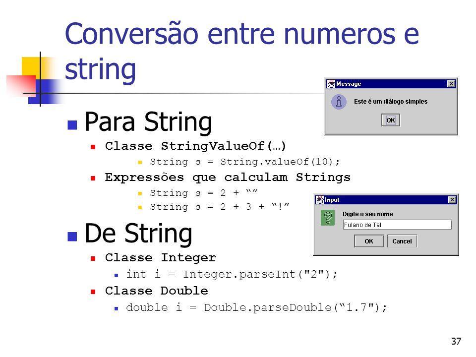 37 Conversão entre numeros e string Para String Classe StringValueOf(…) String s = String.valueOf(10); Expressões que calculam Strings String s = 2 + String s = 2 + 3 + .