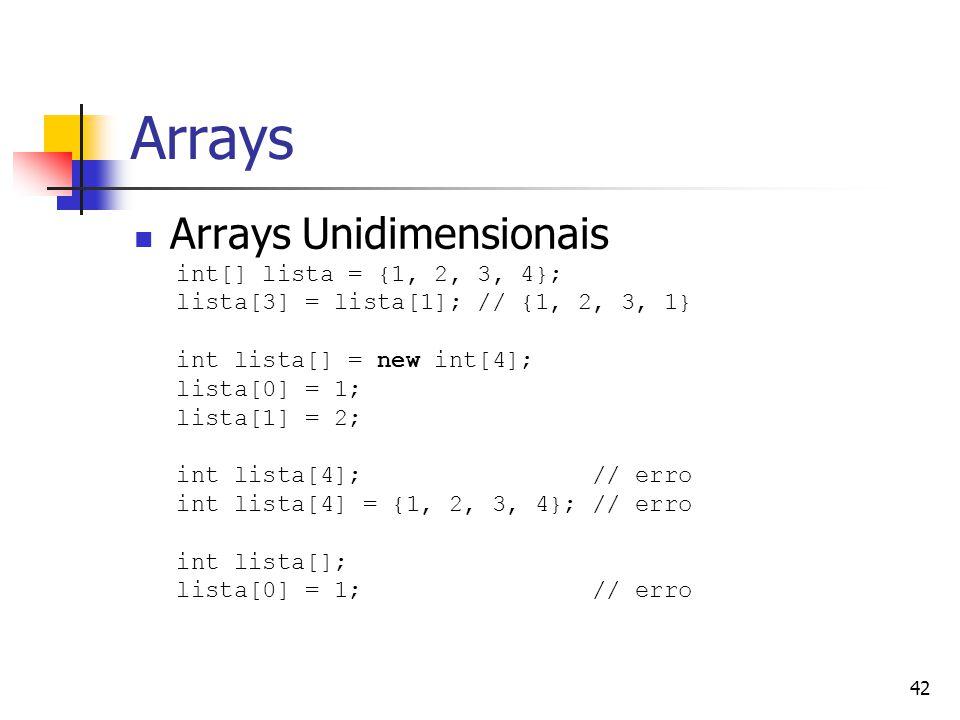 42 Arrays Arrays Unidimensionais int[] lista = {1, 2, 3, 4}; lista[3] = lista[1]; // {1, 2, 3, 1} int lista[] = new int[4]; lista[0] = 1; lista[1] = 2; int lista[4]; // erro int lista[4] = {1, 2, 3, 4}; // erro int lista[]; lista[0] = 1; // erro