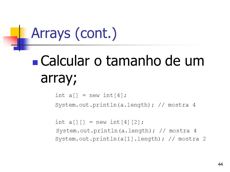 44 Arrays (cont.) Calcular o tamanho de um array; int a[] = new int[4]; System.out.println(a.length); // mostra 4 int a[][] = new int[4][2]; System.out.println(a.length); // mostra 4 System.out.println(a[1].length); // mostra 2