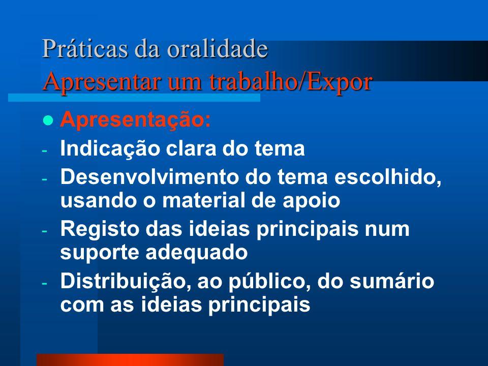 Práticas da oralidade Apresentar um trabalho/Expor Apresentação: - Indicação clara do tema - Desenvolvimento do tema escolhido, usando o material de a