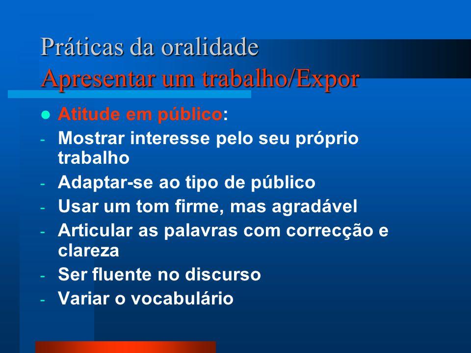 Práticas da oralidade Apresentar um trabalho/Expor Atitude em público: - Mostrar interesse pelo seu próprio trabalho - Adaptar-se ao tipo de público -