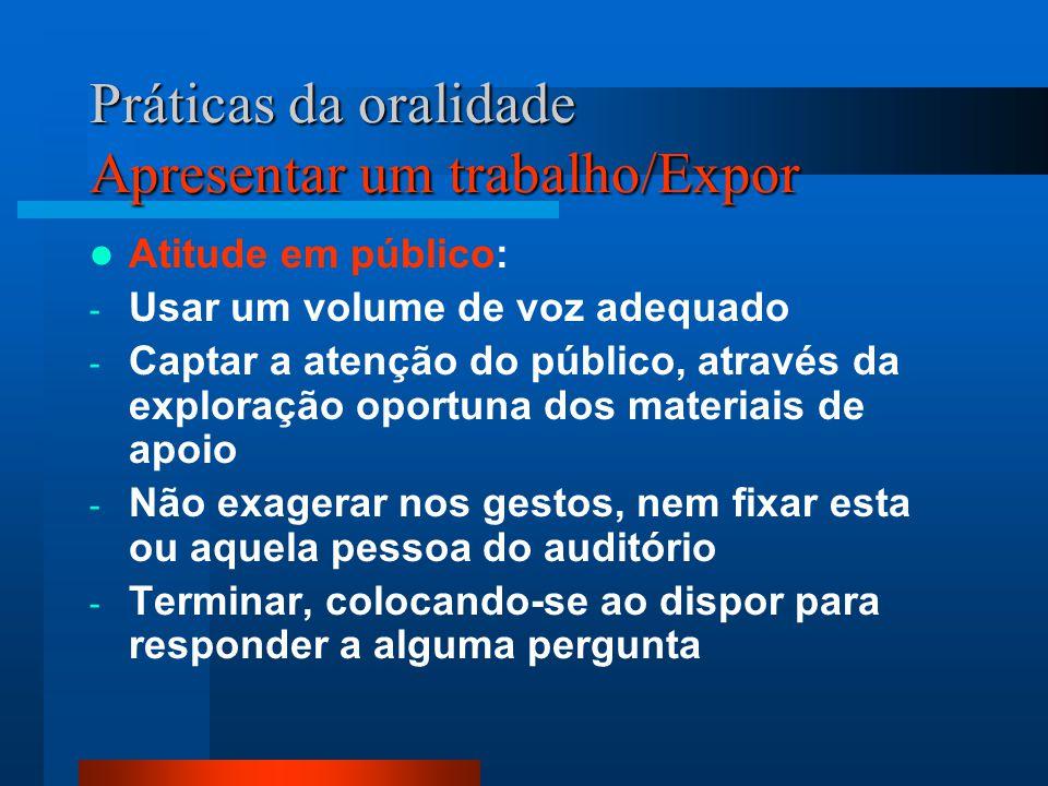 Práticas da oralidade Apresentar um trabalho/Expor Atitude em público: - Usar um volume de voz adequado - Captar a atenção do público, através da expl