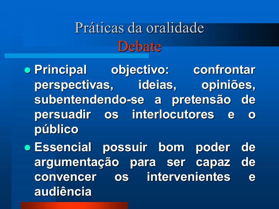 Práticas da oralidade Debate Principal objectivo: confrontar perspectivas, ideias, opiniões, subentendendo-se a pretensão de persuadir os interlocutor