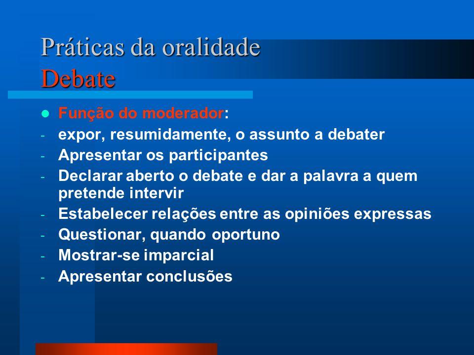 Práticas da oralidade Debate Função do moderador: - expor, resumidamente, o assunto a debater - Apresentar os participantes - Declarar aberto o debate
