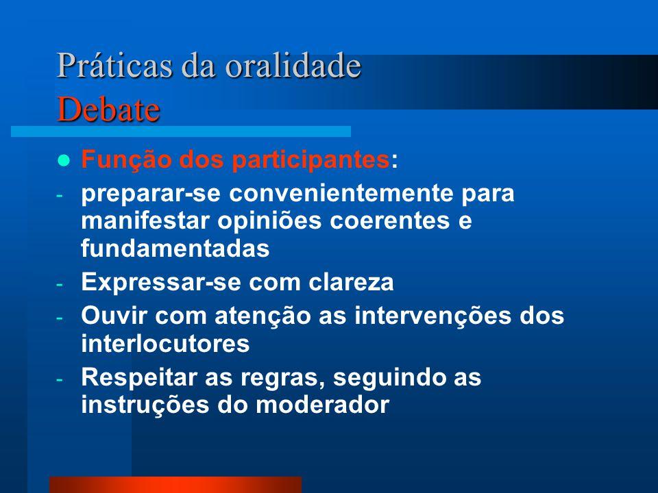 Práticas da oralidade Debate Função dos participantes: - preparar-se convenientemente para manifestar opiniões coerentes e fundamentadas - Expressar-s