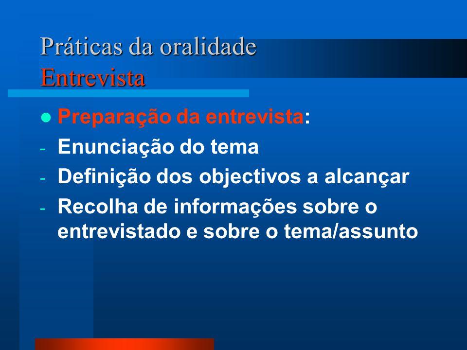 Práticas da oralidade Entrevista Preparação da entrevista: - Enunciação do tema - Definição dos objectivos a alcançar - Recolha de informações sobre o