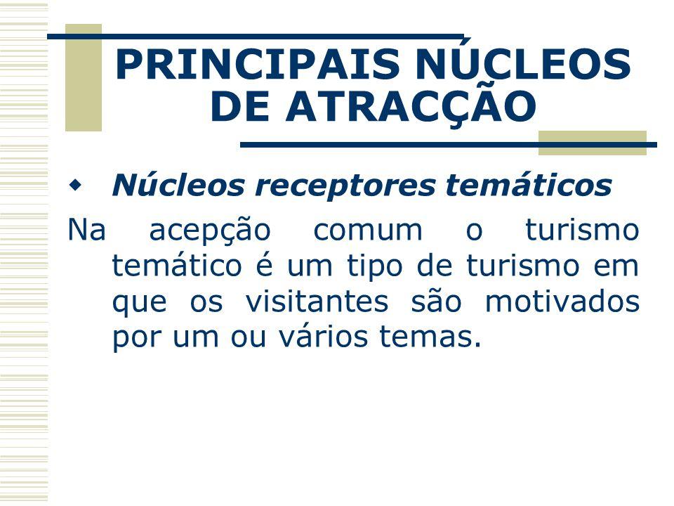 PRINCIPAIS NÚCLEOS DE ATRACÇÃO Núcleos receptores temáticos Na acepção comum o turismo temático é um tipo de turismo em que os visitantes são motivado