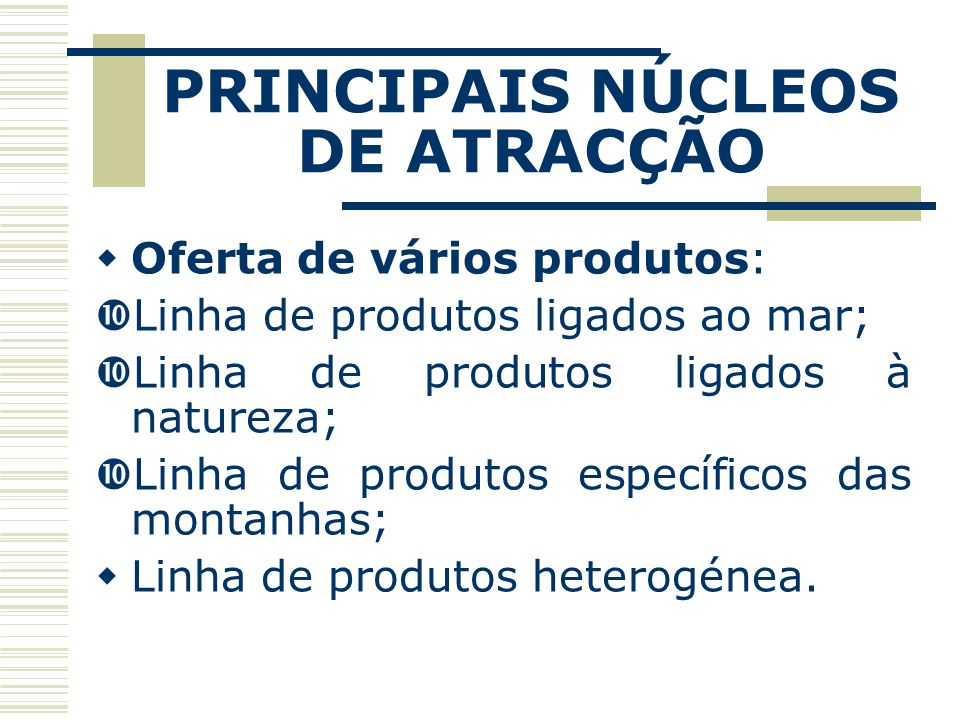 PRINCIPAIS NÚCLEOS DE ATRACÇÃO Oferta de vários produtos: Linha de produtos ligados ao mar; Linha de produtos ligados à natureza; Linha de produtos específicos das montanhas; Linha de produtos heterogénea.