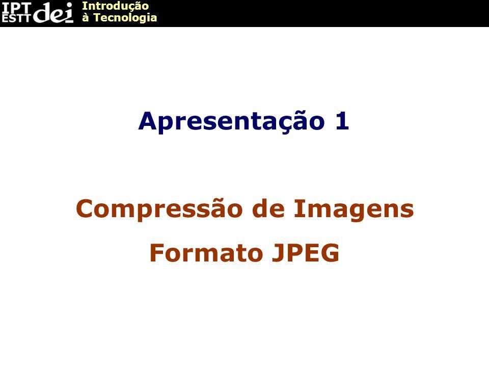Introdução à Tecnologia Apresentação 1 Compressão de Imagens Formato JPEG