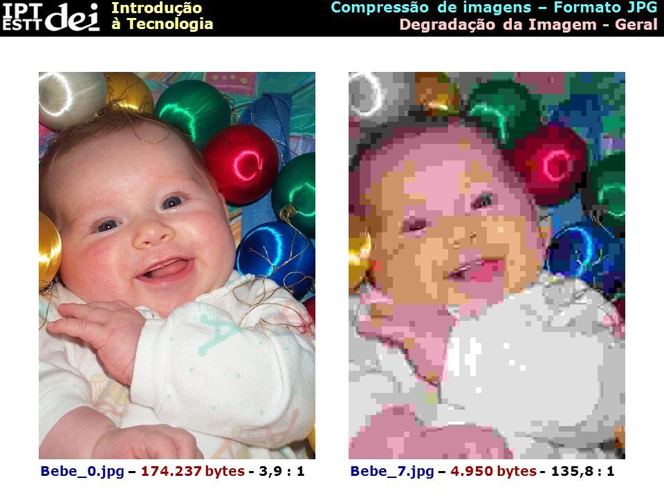 Introdução à Tecnologia Bebe_0.jpg – 174.237 bytes - 3,9 : 1Bebe_7.jpg – 4.950 bytes - 135,8 : 1 Compressão de imagens – Formato JPG Degradação da Ima