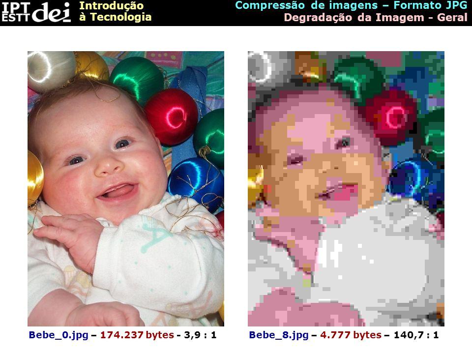 Introdução à Tecnologia Bebe_0.jpg – 174.237 bytes - 3,9 : 1Bebe_8.jpg – 4.777 bytes – 140,7 : 1 Compressão de imagens – Formato JPG Degradação da Ima
