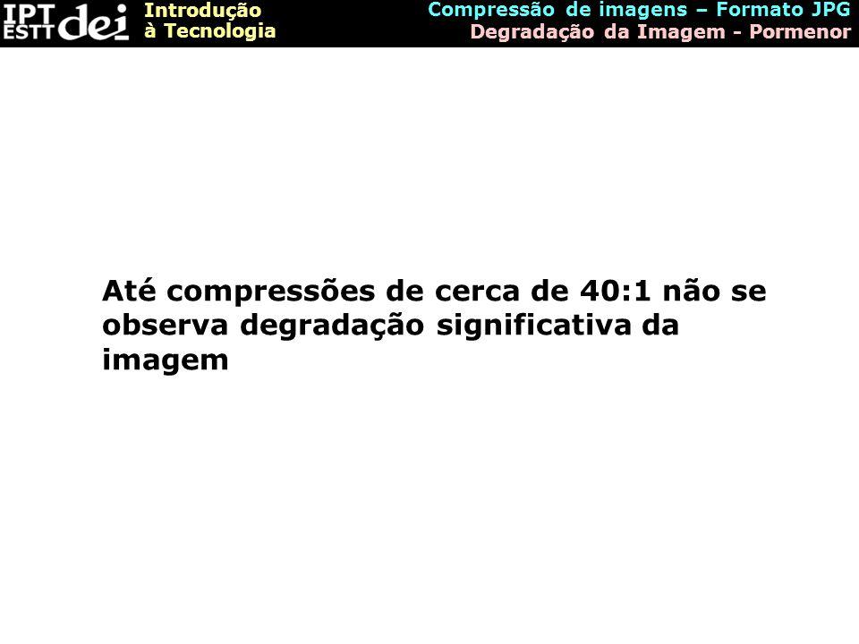 Introdução à Tecnologia Compressão de imagens – Formato JPG Degradação da Imagem - Pormenor Até compressões de cerca de 40:1 não se observa degradação