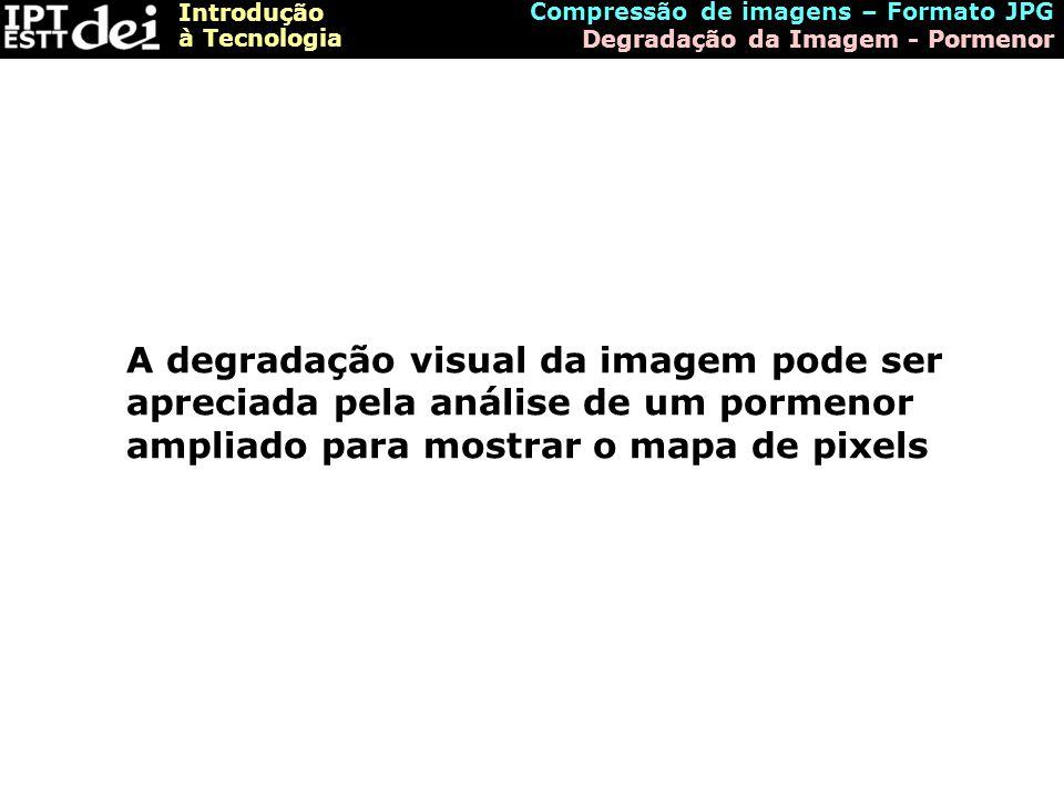 Introdução à Tecnologia Compressão de imagens – Formato JPG Degradação da Imagem - Pormenor A degradação visual da imagem pode ser apreciada pela anál