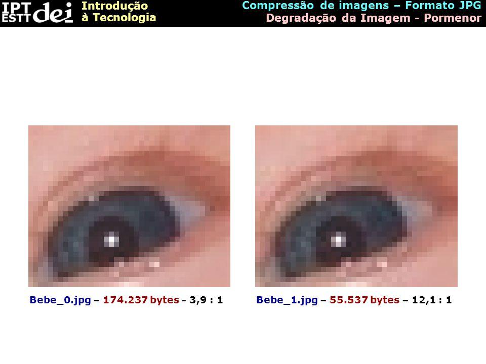 Introdução à Tecnologia Compressão de imagens – Formato JPG Degradação da Imagem - Pormenor Bebe_0.jpg – 174.237 bytes - 3,9 : 1Bebe_1.jpg – 55.537 by