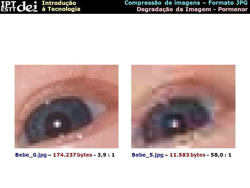 Introdução à Tecnologia Compressão de imagens – Formato JPG Degradação da Imagem - Pormenor Bebe_0.jpg – 174.237 bytes - 3,9 : 1Bebe_5.jpg – 11.583 by