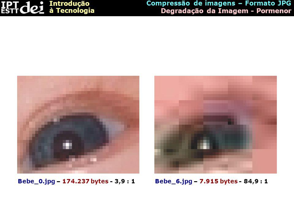 Introdução à Tecnologia Compressão de imagens – Formato JPG Degradação da Imagem - Pormenor Bebe_0.jpg – 174.237 bytes - 3,9 : 1Bebe_6.jpg – 7.915 byt
