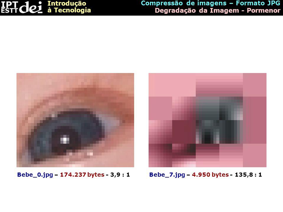 Introdução à Tecnologia Compressão de imagens – Formato JPG Degradação da Imagem - Pormenor Bebe_0.jpg – 174.237 bytes - 3,9 : 1Bebe_7.jpg – 4.950 byt
